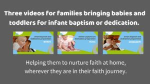 Videos for families bringing babies and toddlers for infant baptism or dedication. Helping them nurture faith at home wherever they are in their faith journey.