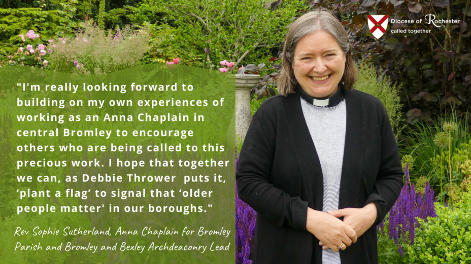 I'm really looking forward to building on my own experiences of working as an Anna Chaplain in central Bromley to encourage others who are being called to this work. I hope that together we can, as Debbie Thrower puts it, 'plant a flag' to signal that 'older people matter' in our boroughs. - Rev Sophie Sutherland, Anna Chapplain for Bromley Parish and Bromley and Bexley Archdeaconry Lead